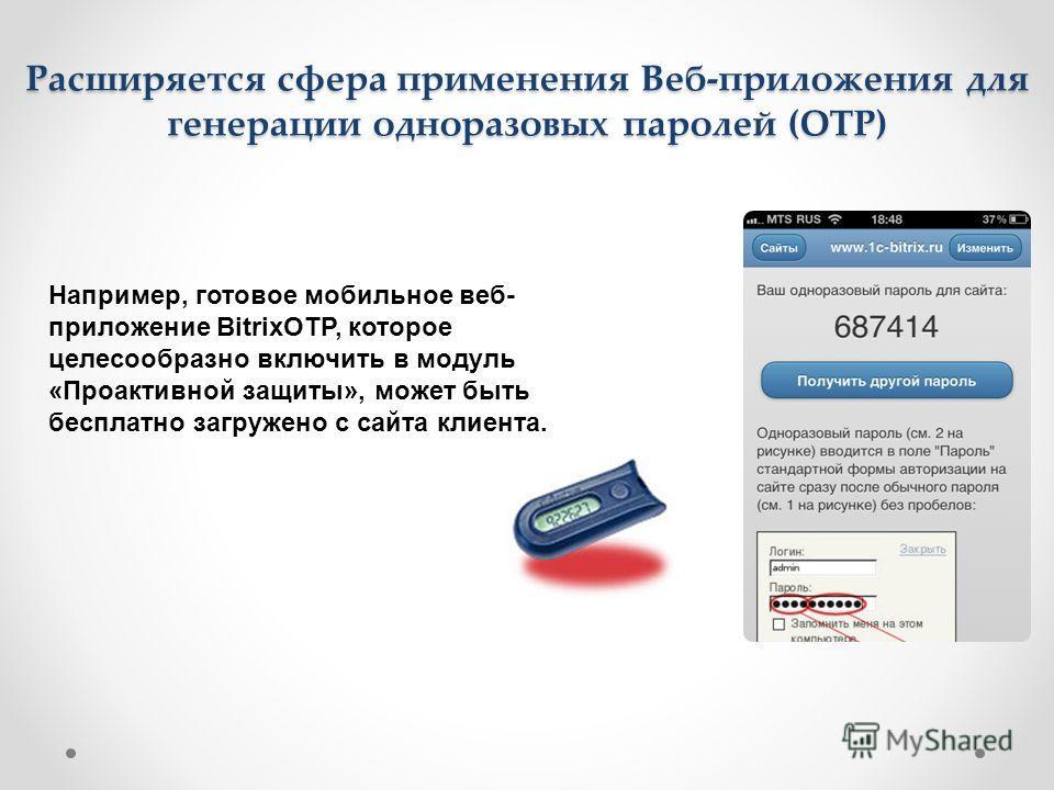 Расширяется сфера применения Веб-приложения для генерации одноразовых паролей (OTP) Например, готовое мобильное веб- приложение BitrixOTP, которое целесообразно включить в модуль «Проактивной защиты», может быть бесплатно загружено с сайта клиента.