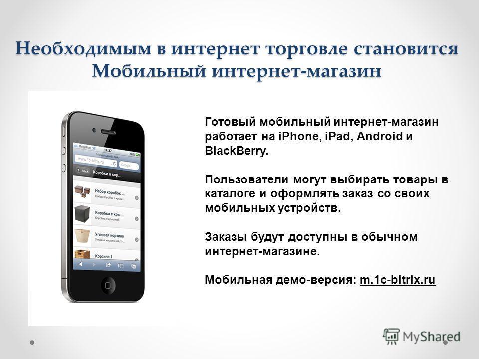 Необходимым в интернет торговле становится Мобильный интернет-магазин Готовый мобильный интернет-магазин работает на iPhone, iPad, Android и BlackBerry. Пользователи могут выбирать товары в каталоге и оформлять заказ со своих мобильных устройств. Зак