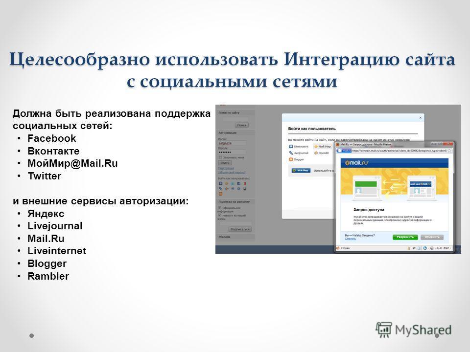 Целесообразно использовать Интеграцию сайта с социальными сетями Должна быть реализована поддержка социальных сетей: Facebook Вконтакте Мой Мир@Mail.Ru Twitter и внешние сервисы авторизации: Яндекс Livejournal Mail.Ru Liveinternet Blogger Rambler
