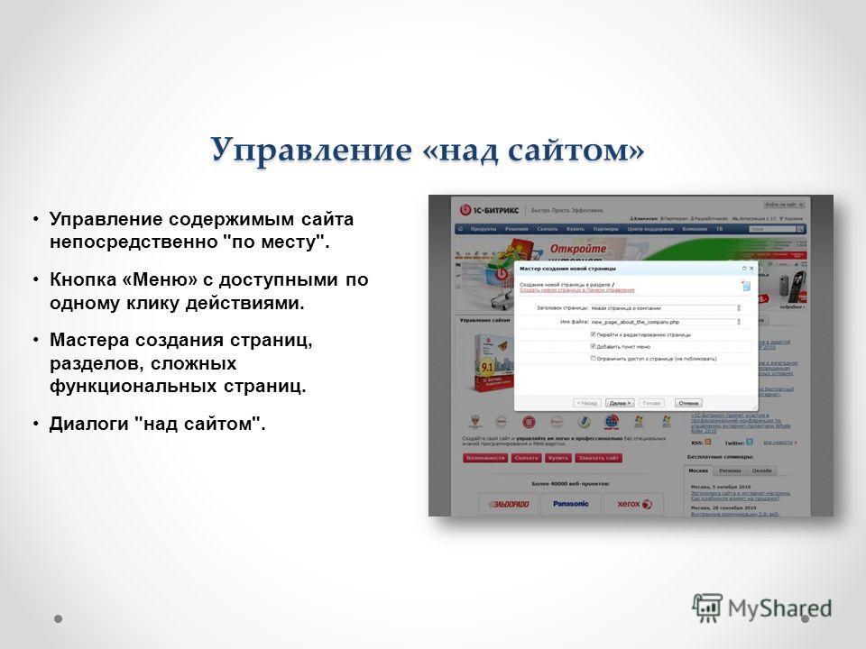 Управление «над сайтом» Управление содержимым сайта непосредственно по месту. Кнопка «Меню» с доступными по одному клику действиями. Мастера создания страниц, разделов, сложных функциональных страниц. Диалоги над сайтом.