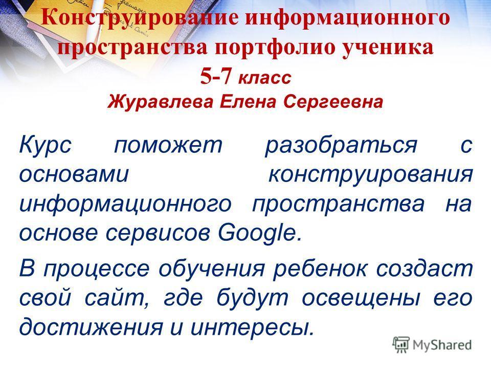 Конструирование информационного пространства портфолио ученика 5-7 класс Журавлева Елена Сергеевна Курс поможет разобраться с основами конструирования информационного пространства на основе сервисов Google. В процессе обучения ребенок создаст свой са