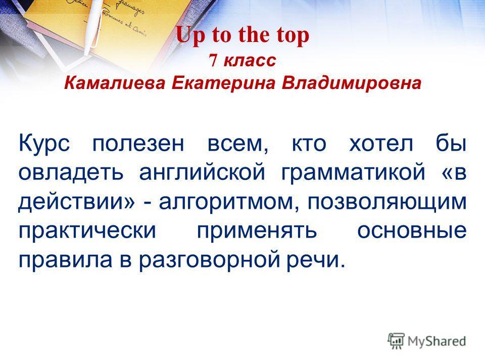 Up to the top 7 класс Камалиева Екатерина Владимировна Курс полезен всем, кто хотел бы овладеть английской грамматикой «в действии» - алгоритмом, позволяющим практически применять основные правила в разговорной речи.