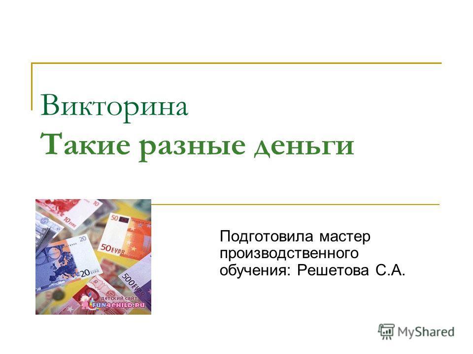 Викторина Такие разные деньги Подготовила мастер производственного обучения: Решетова С.А.