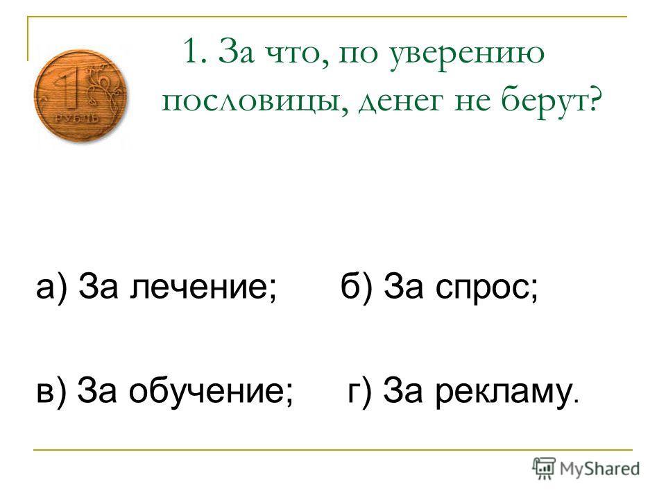 1. За что, по уверению пословицы, денег не берут? а) За лечение; б) За спрос; в) За обучение; г) За рекламу.