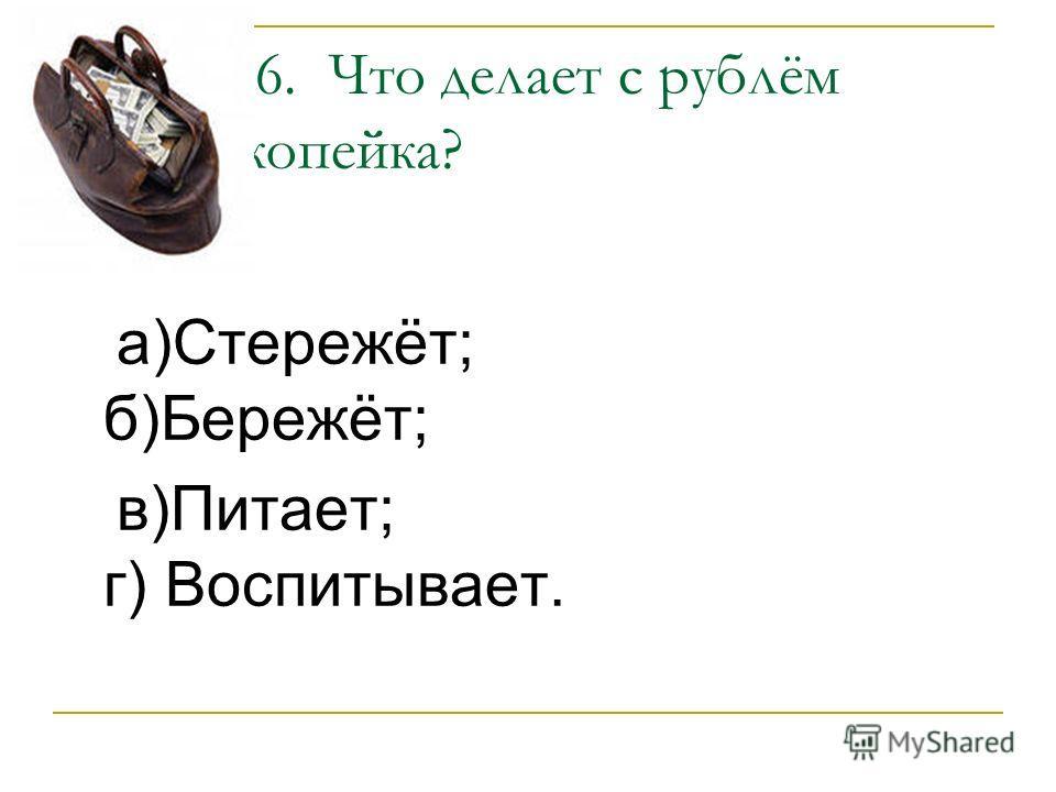 6. Что делает с рублём копейка? а)Стережёт; б)Бережёт; в)Питает; г) Воспитывает.