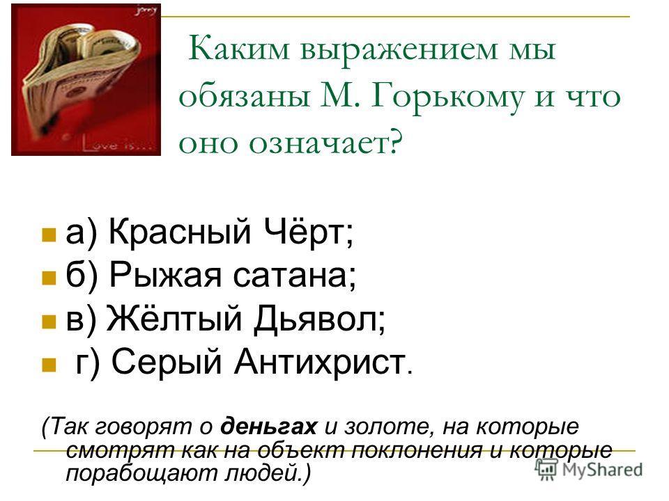 Каким выражением мы обязаны М. Горькому и что оно означает? а) Красный Чёрт; б) Рыжая сатана; в) Жёлтый Дьявол; г) Серый Антихрист. (Так говорят о деньгах и золоте, на которые смотрят как на объект поклонения и которые порабощают людей.)