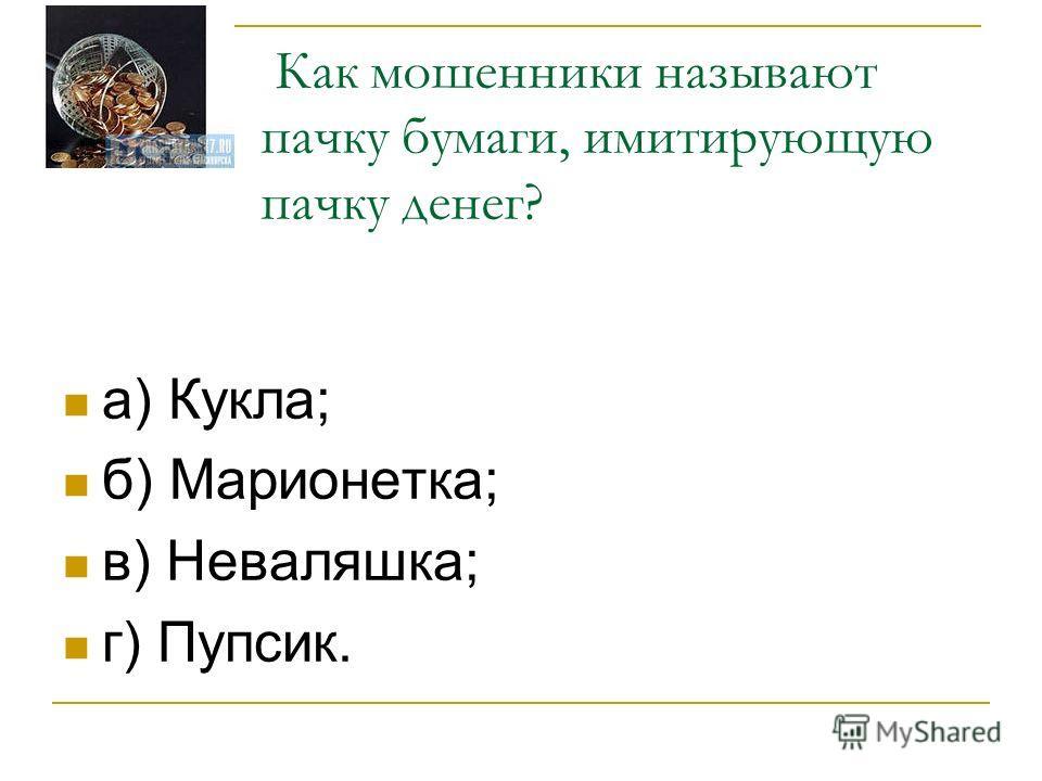 Как мошенники называют пачку бумаги, имитирующую пачку денег? а) Кукла; б) Марионетка; в) Неваляшка; г) Пупсик.