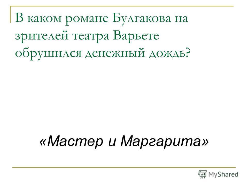 В каком романе Булгакова на зрителей театра Варьете обрушился денежный дождь? «Мастер и Маргарита»