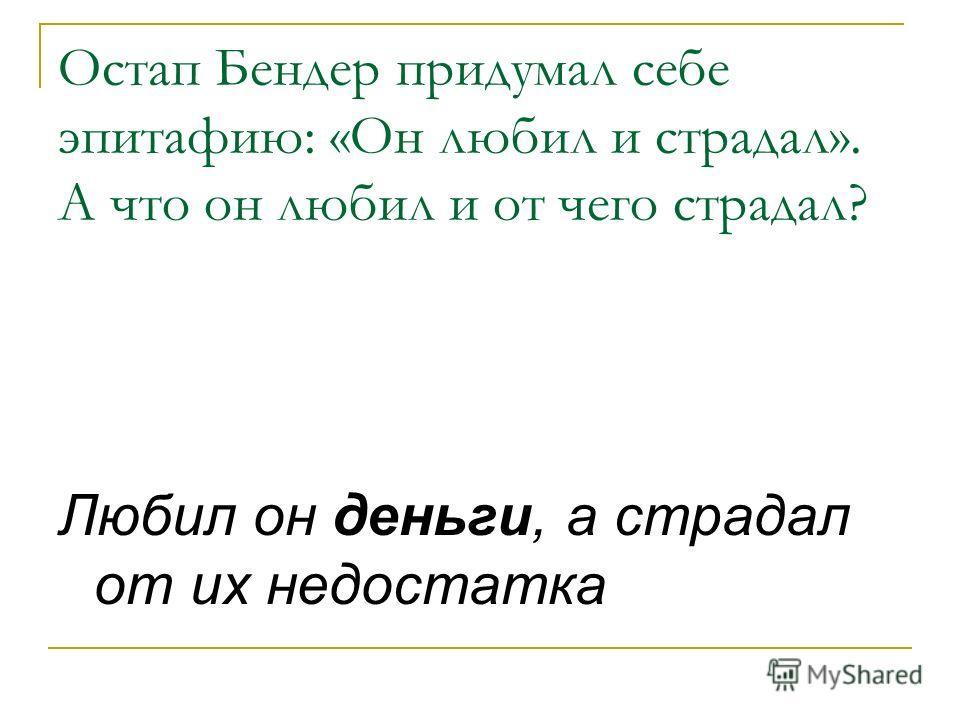 Остап Бендер придумал себе эпитафию: «Он любил и страдал». А что он любил и от чего страдал? Любил он деньги, а страдал от их недостатка