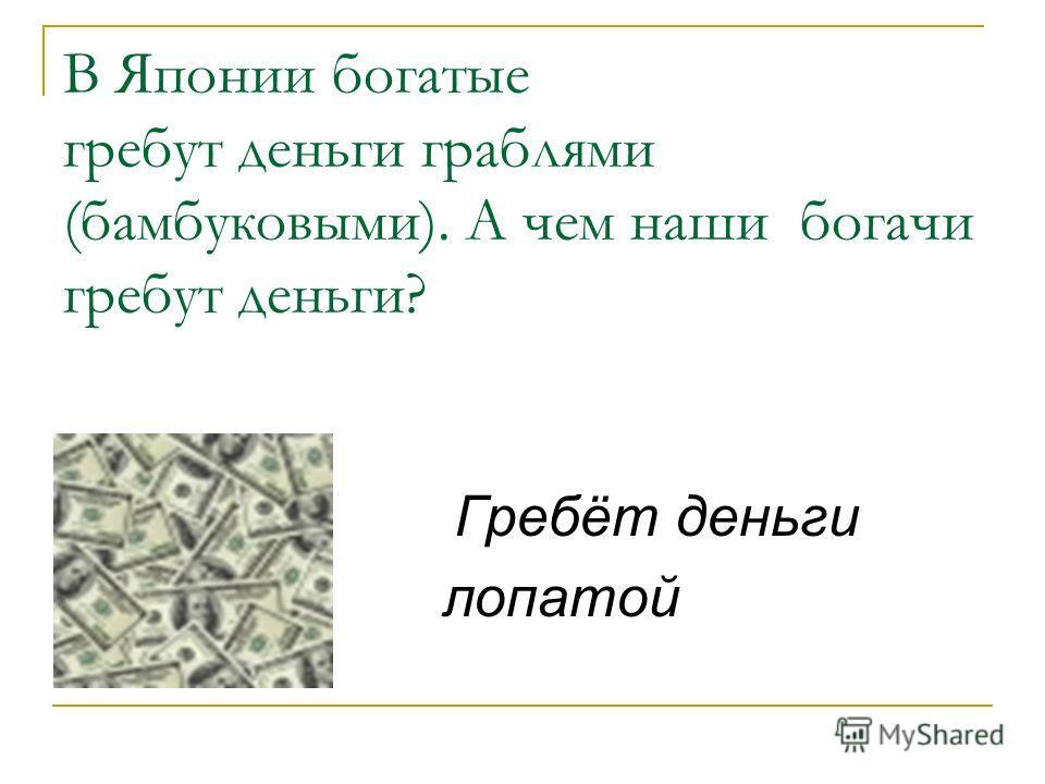 В Японии богатые гребут деньги граблями (бамбуковыми). А чем наши богачи гребут деньги? Гребёт деньги лопатой