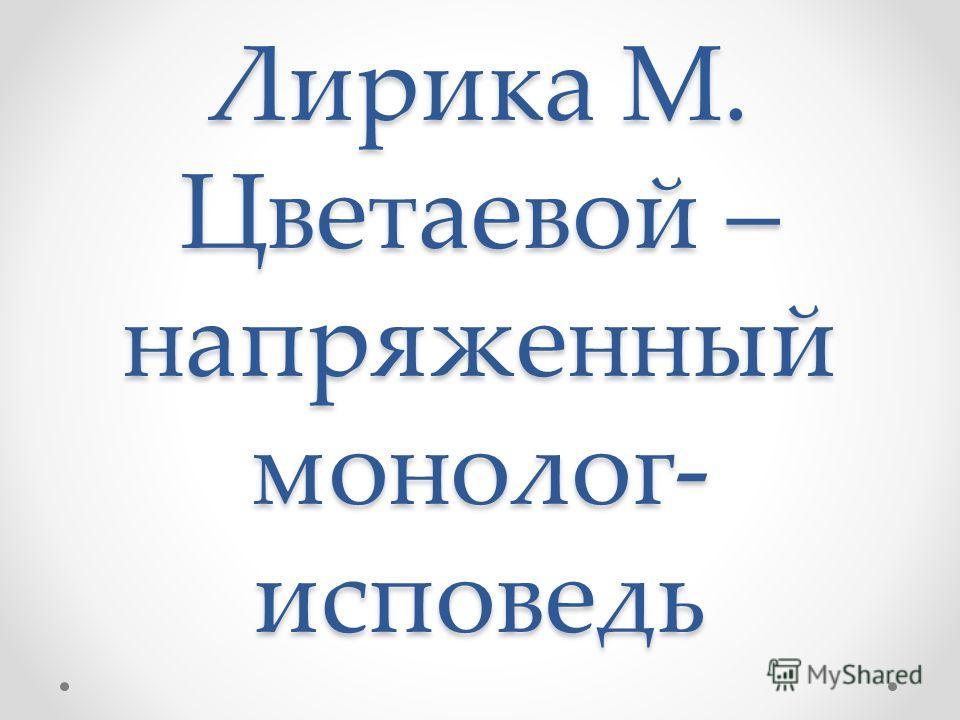 Лирика М. Цветаевой – напряженный монолог- исповедь