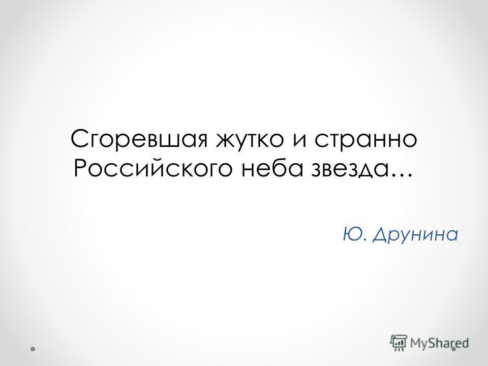 Сгоревшая жутко и странно Российского неба звезда… Ю. Друнина