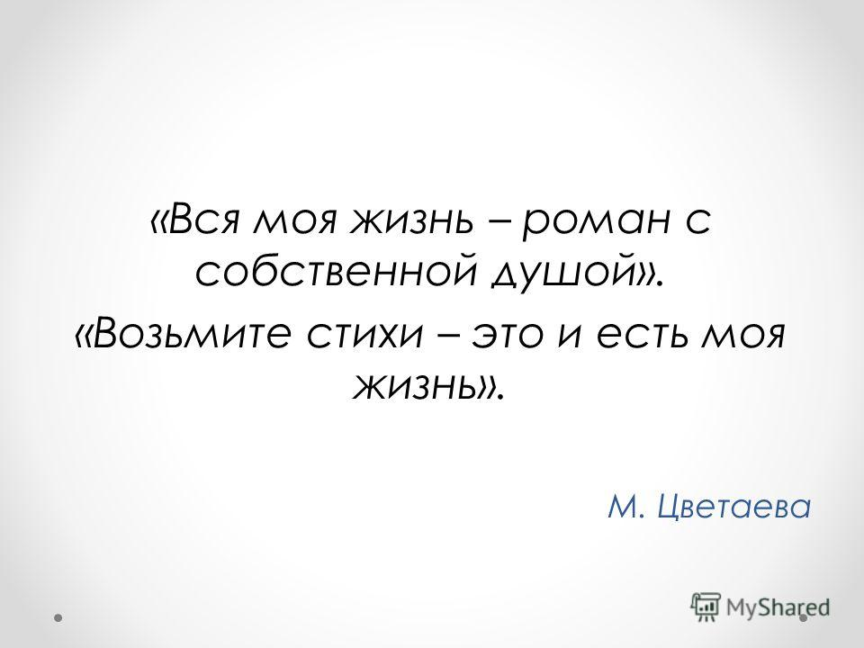 «Вся моя жизнь – роман с собственной душой». «Возьмите стихи – это и есть моя жизнь». М. Цветаева