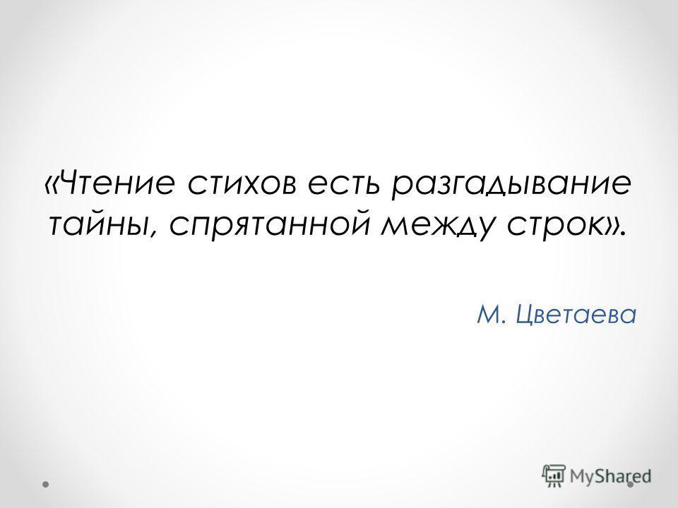 «Чтение стихов есть разгадывание тайны, спрятанной между строк». М. Цветаева