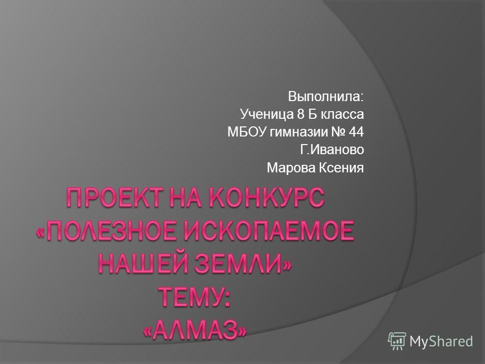 Выполнила: Ученица 8 Б класса МБОУ гимназии 44 Г.Иваново Марова Ксения