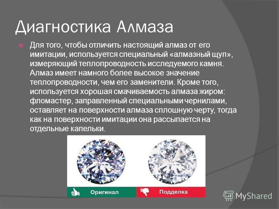Диагностика Алмаза Для того, чтобы отличить настоящий алмаз от его имитации, используется специальный «алмазный щуп», измеряющий теплопроводность исследуемого камня. Алмаз имеет намного более высокое значение теплопроводности, чем его заменители. Кро