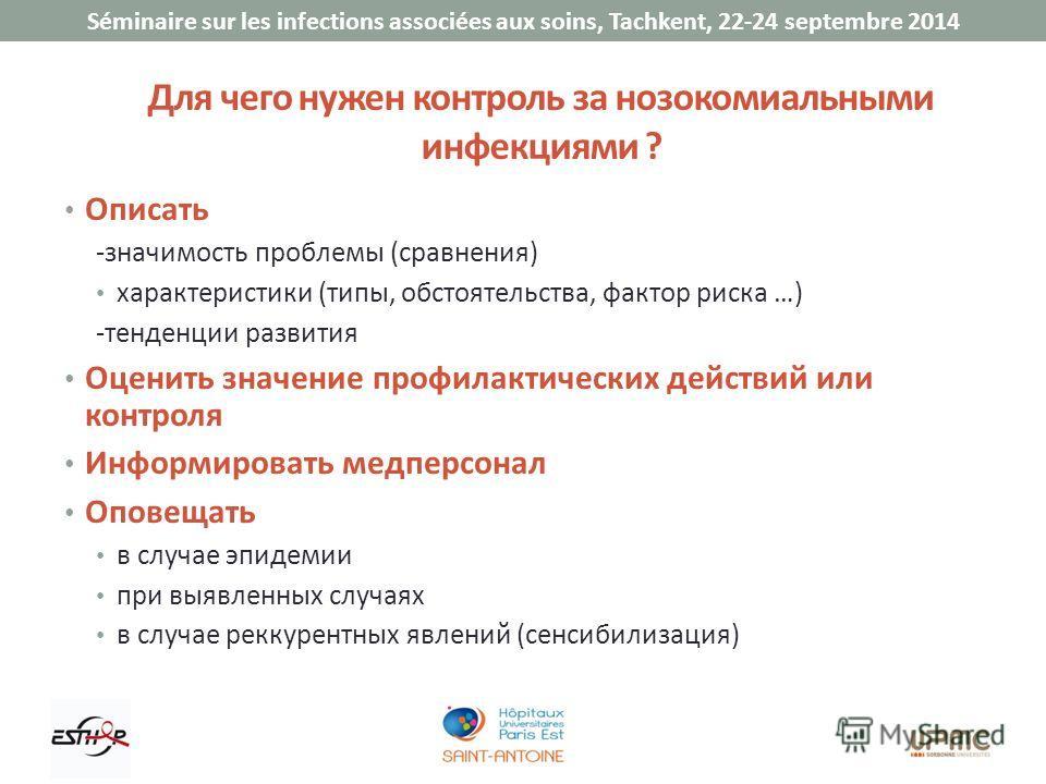 Séminaire sur les infections associées aux soins, Tachkent, 22-24 septembre 2014 Для чего нужен контроль за нозокомиальными инфекциями ? Описать -значимость проблемы (сравнения) характеристики (типы, обстоятельства, фактор риска …) -тенденции развити