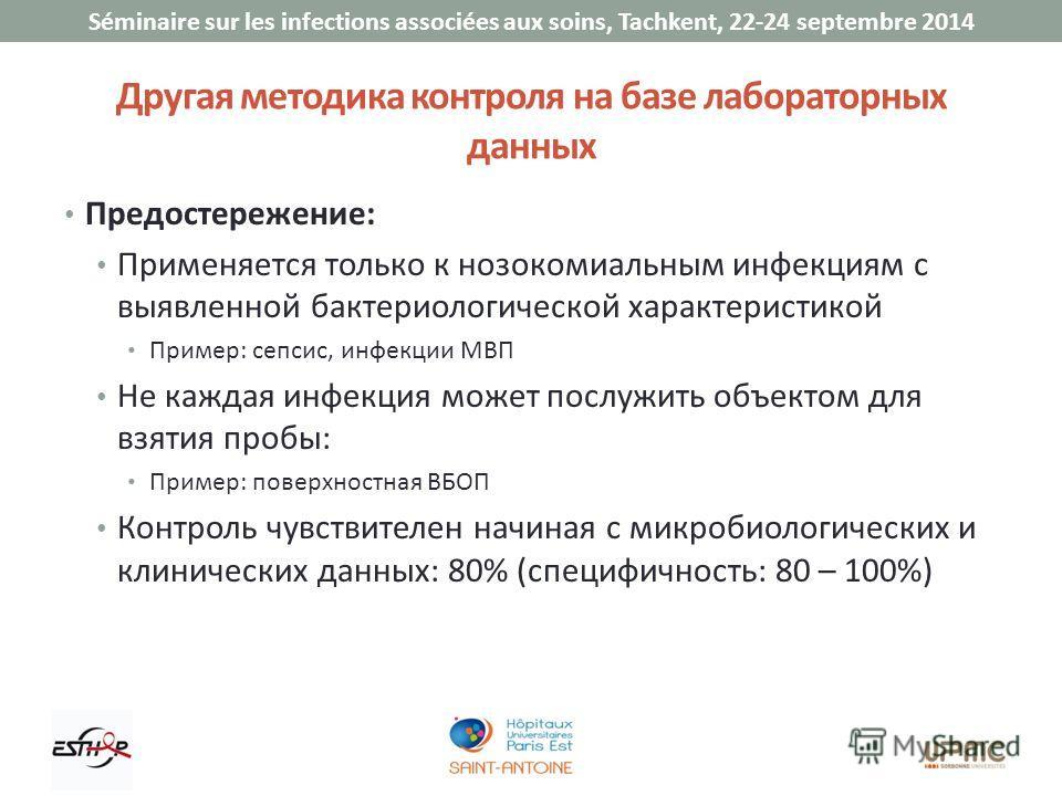 Séminaire sur les infections associées aux soins, Tachkent, 22-24 septembre 2014 Предостережение: Применяется только к нозокомиальным инфекциям с выявленной бактериологической характеристикой Пример: сепсис, инфекции МВП Не каждая инфекция может посл