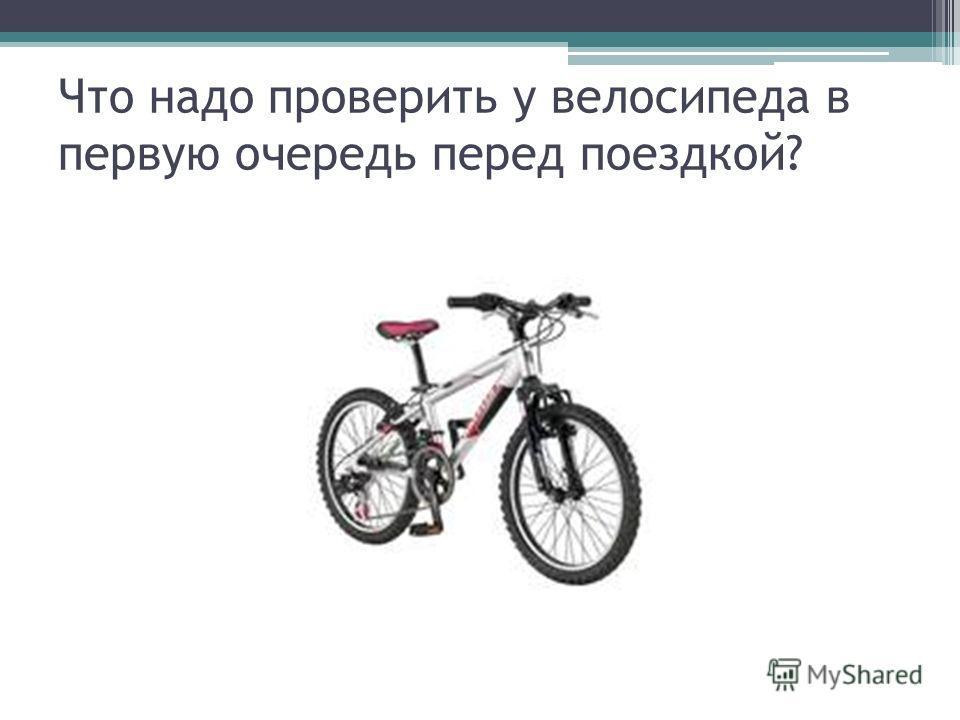 Что надо проверить у велосипеда в первую очередь перед поездкой?