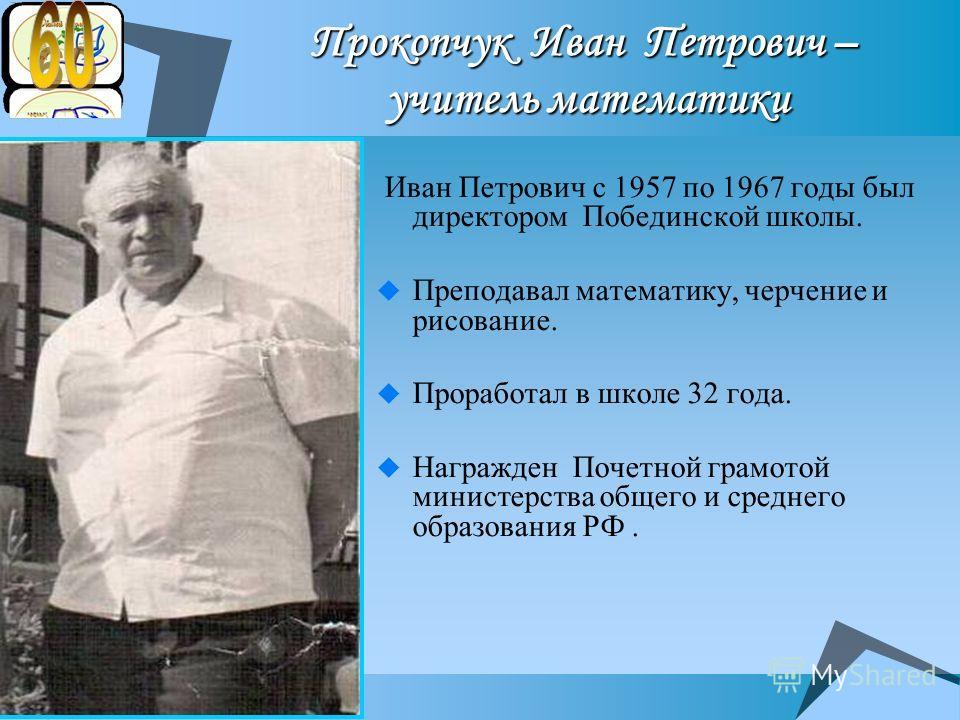 Прокопчук Иван Петрович – учитель математики Иван Петрович с 1957 по 1967 годы был директором Побединской школы. Преподавал математику, черчение и рисование. Проработал в школе 32 года. Награжден Почетной грамотой министерства общего и среднего образ
