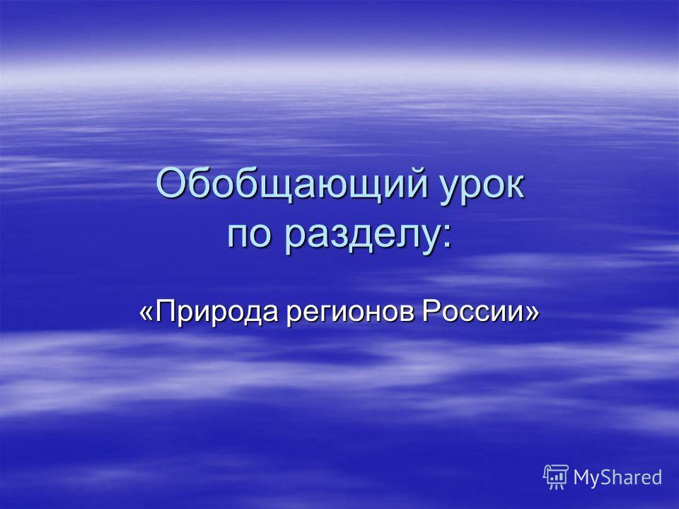 Обобщающий урок по разделу: «Природа регионов России»
