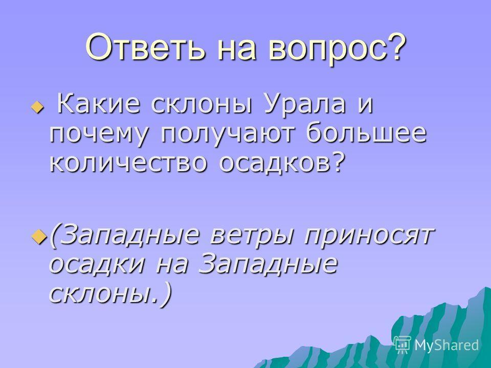 Ответь на вопрос? К Какие склоны Урала и почему получают большее количество осадков? (Западные ветры приносят осадки на Западные склоны.)