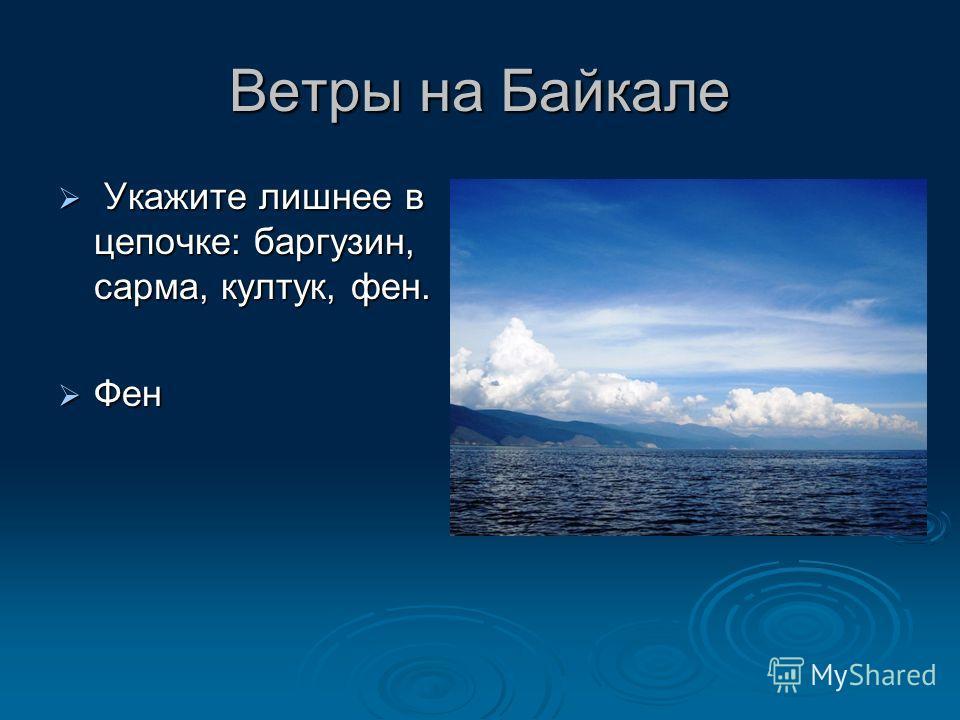 Ветры на Байкале У Укажите лишнее в цепочке: баргузин, сарма, култук, фен. Фен
