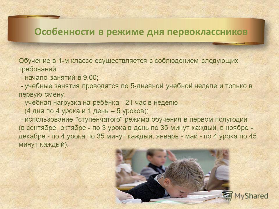 Особенности в режиме дня первоклассников Обучение в 1-м классе осуществляется с соблюдением следующих требований: - начало занятий в 9.00; - учебные занятия проводятся по 5-дневной учебной неделе и только в первую смену; - учебная нагрузка на ребёнка