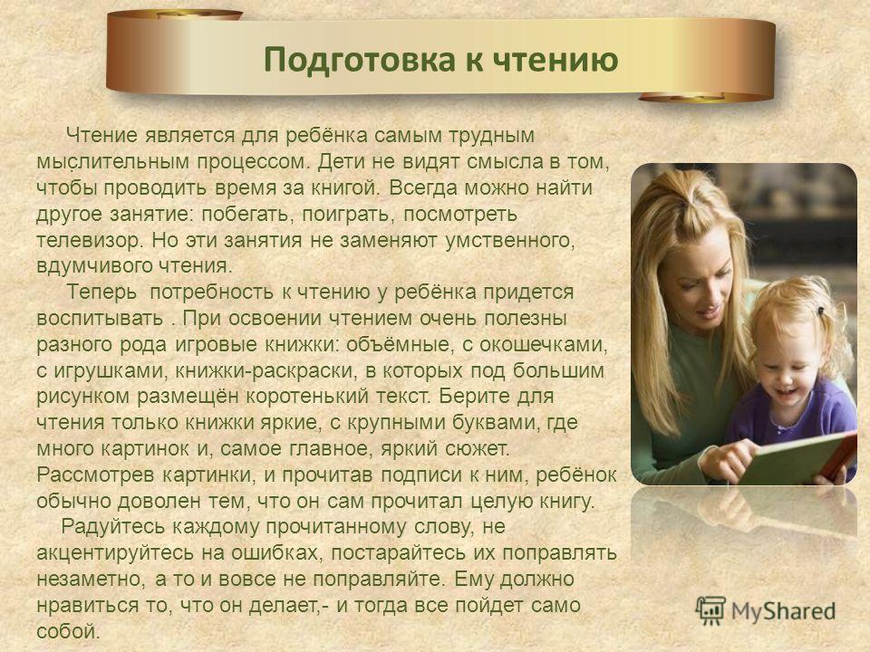 . Подготовка к чтению Чтение является для ребёнка самым трудным мыслительным процессом. Дети не видят смысла в том, чтобы проводить время за книгой. Всегда можно найти другое занятие: побегать, поиграть, посмотреть телевизор. Но эти занятия не заменя