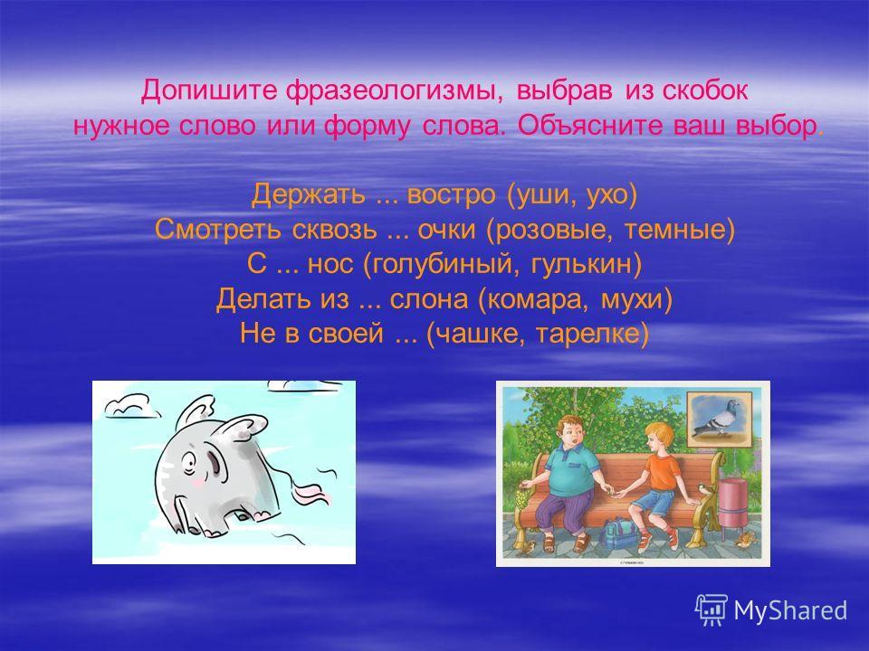 Допишите фразеологизмы, выбрав из скобок нужное слово или форму слова. Объясните ваш выбор. Держать... востро (уши, ухо) Смотреть сквозь... очки (розовые, темные) С... нос (голубиный, гулькин) Делать из... слона (комара, мухи) Не в своей... (чашке, т