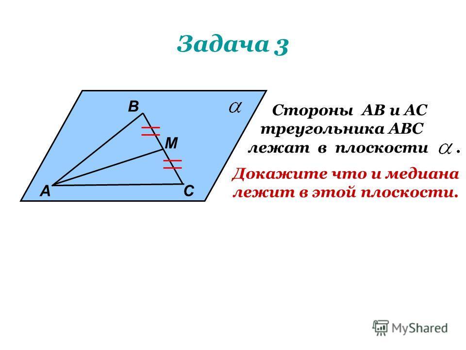 Задача 3 А В М С Стороны АВ и АС треугольника АВС лежат в плоскости. Докажите что и медиана лежит в этой плоскости.