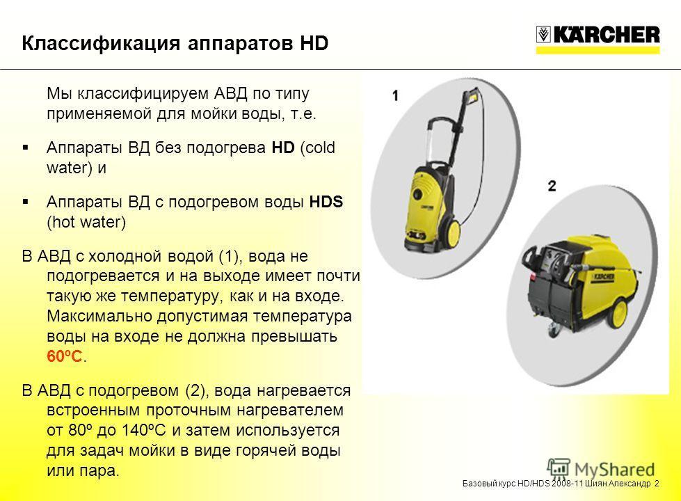 Базовый курс HD/HDS 2008-11 Шиян Александр 2 Классификация аппаратов HD Мы классифицируем АВД по типу применяемой для мойки воды, т.е. Аппараты ВД без подогрева HD (cold water) и Аппараты ВД с подогревом воды HDS (hot water) В АВД с холодной водой (1