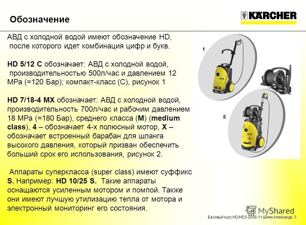 Базовый курс HD/HDS 2008-11 Шиян Александр 3 Обозначение АВД с холодной водой имеют обозначение HD, после которого идет комбинация цифр и букв. HD 5/12 C обозначает: АВД с холодной водой, производительностью 500 л/час и давлением 12 МРа (=120 Бар); к