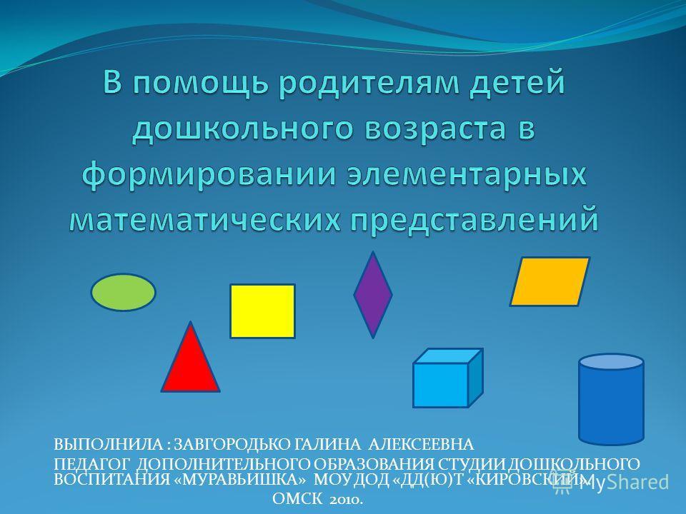 ВЫПОЛНИЛА : ЗАВГОРОДЬКО ГАЛИНА АЛЕКСЕЕВНА ПЕДАГОГ ДОПОЛНИТЕЛЬНОГО ОБРАЗОВАНИЯ СТУДИИ ДОШКОЛЬНОГО ВОСПИТАНИЯ «МУРАВЬИШКА» МОУ ДОД «ДД(Ю)Т «КИРОВСКИЙ». ОМСК 2010.