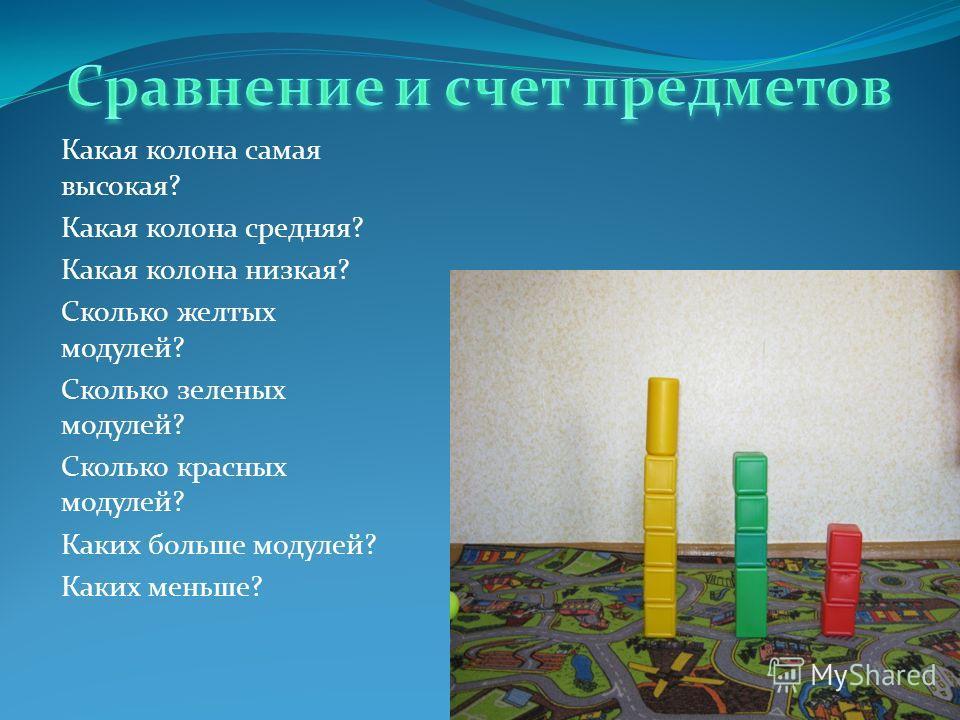 Какая колона самая высокая? Какая колона средняя? Какая колона низкая? Сколько желтых модулей? Сколько зеленых модулей? Сколько красных модулей? Каких больше модулей? Каких меньше?