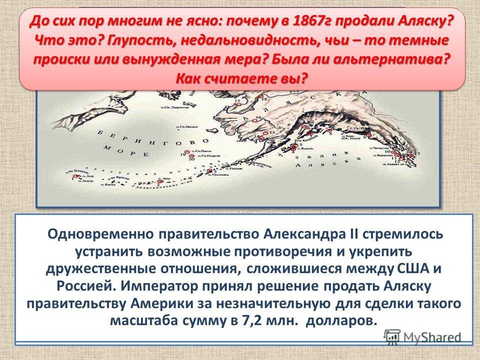 Продажа Аляски К середине XIX в. в Русскую Америку- на Аляску- стали проникать американских предприниматели, торговцы, браконьеры. Защищать и содержать эту отдаленную территорию становилось все сложнее, расходы намного превосходили приносимые Аляской