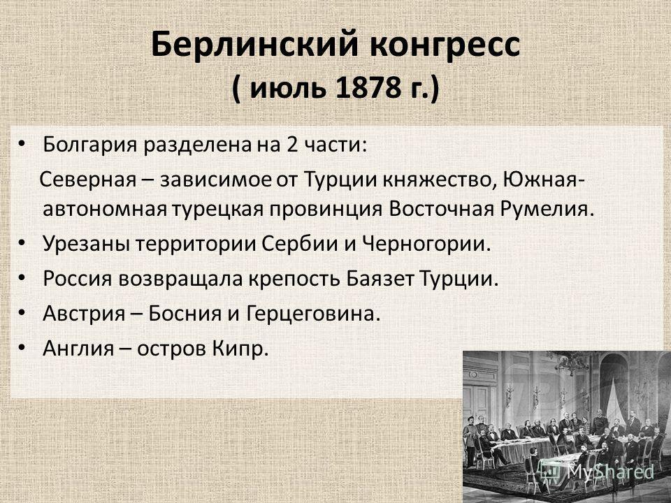 Берлинский конгресс ( июль 1878 г.) Болгария разделена на 2 части: Северная – зависимое от Турции княжество, Южная- автономная турецкая провинция Восточная Румелия. Урезаны территории Сербии и Черногории. Россия возвращала крепость Баязет Турции. Авс