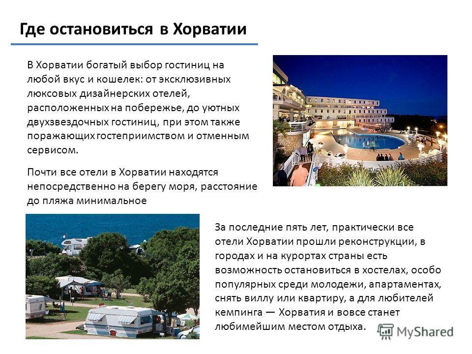 Где остановиться в Хорватии В Хорватии богатый выбор гостиниц на любой вкус и кошелек: от эксклюзивных люксовых дизайнерских отелей, расположенных на побережье, до уютных двухзвездочных гостиниц, при этом также поражающих гостеприимством и отменным с