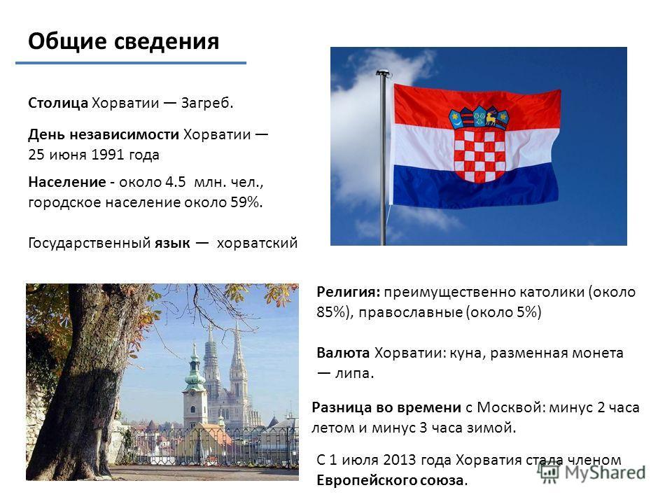 Общие сведения Население - около 4.5 млн. чел., городское население около 59%. Государственный язык хорватский Разница во времени с Москвой: минус 2 часа летом и минус 3 часа зимой. Столица Хорватии Загреб. Религия: преимущественно католики (около 85