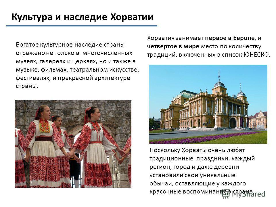 Культура и наследие Хорватии Богатое культурное наследие страны отражено не только в многочисленных музеях, галереях и церквях, но и также в музыке, фильмах, театральном искусстве, фестивалях, и прекрасной архитектуре страны. Поскольку Хорваты очень