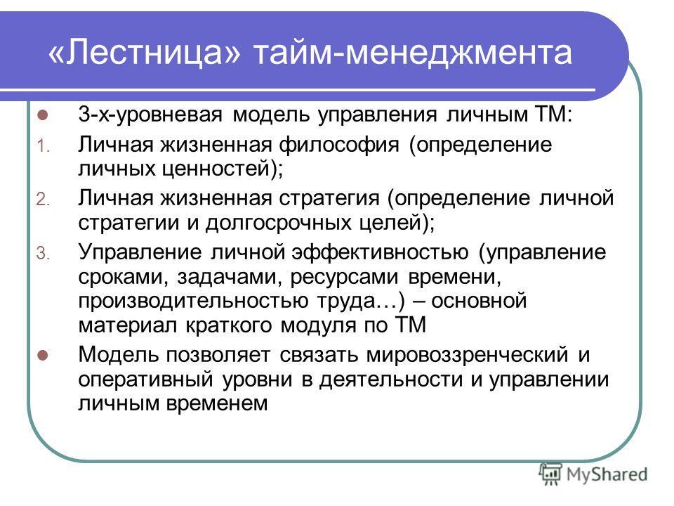 «Лестница» тайм-менеджмента 3-х-уровневая модель управления личным ТМ: 1. Личная жизненная философия (определение личных ценностей); 2. Личная жизненная стратегия (определение личной стратегии и долгосрочных целей); 3. Управление личной эффективность