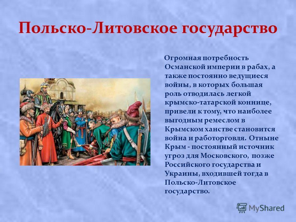 Польско-Литовское государство Огромная потребность Османской империи в рабах, а также постоянно ведущиеся войны, в которых большая роль отводилась легкой крымско-татарской коннице, привели к тому, что наиболее выгодным ремеслом в Крымском ханстве ста