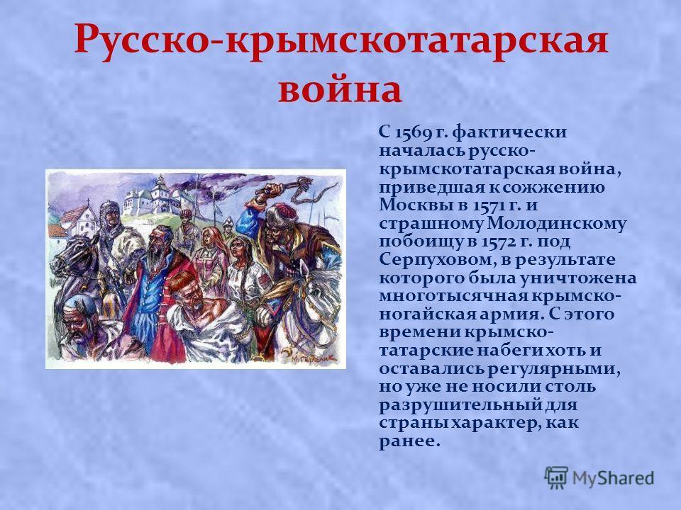 Русско-крымскотатарская война С 1569 г. фактически началась русско- крымскотатарская война, приведшая к сожжению Москвы в 1571 г. и страшному Молодинскому побоищу в 1572 г. под Серпуховом, в результате которого была уничтожена многотысячная крымско-