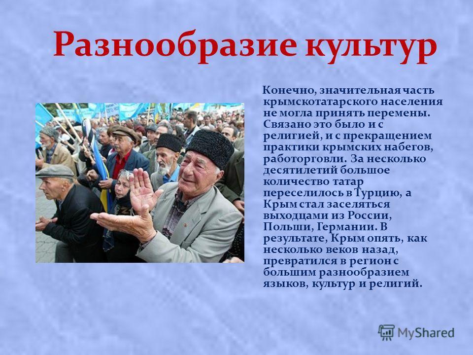 Разнообразие культур Конечно, значительная часть крымскотатарского населения не могла принять перемены. Связано это было и с религией, и с прекращением практики крымских набегов, работорговли. За несколько десятилетий большое количество татар пересел