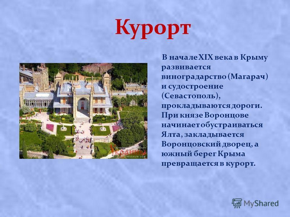 Курорт В начале XIX века в Крыму развивается виноградарство (Магарач) и судостроение (Севастополь), прокладываются дороги. При князе Воронцове начинает обустраиваться Ялта, закладывается Воронцовский дворец, а южный берег Крыма превращается в курорт.