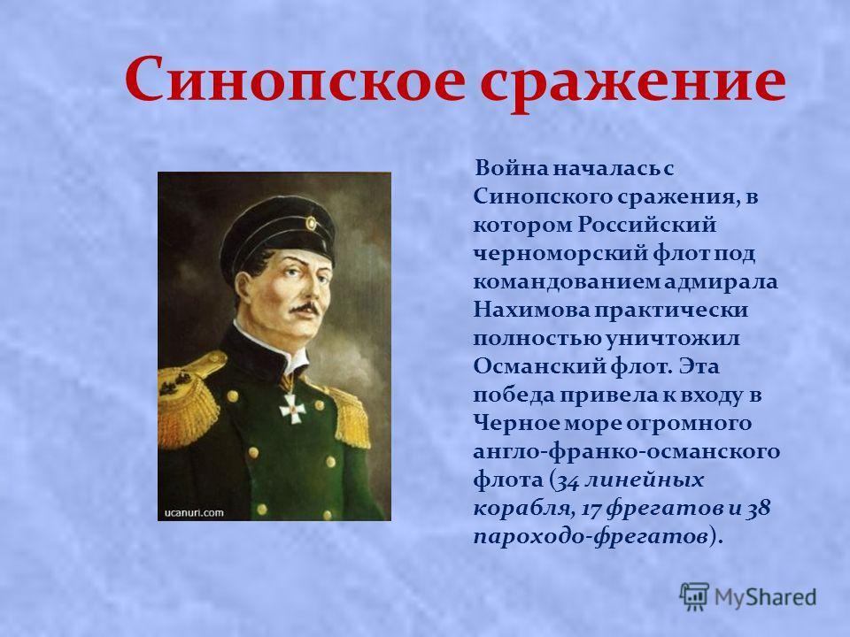 Синопское сражение Война началась с Синопского сражения, в котором Российский черноморский флот под командованием адмирала Нахимова практически полностью уничтожил Османский флот. Эта победа привела к входу в Черное море огромного англо-франко-османс