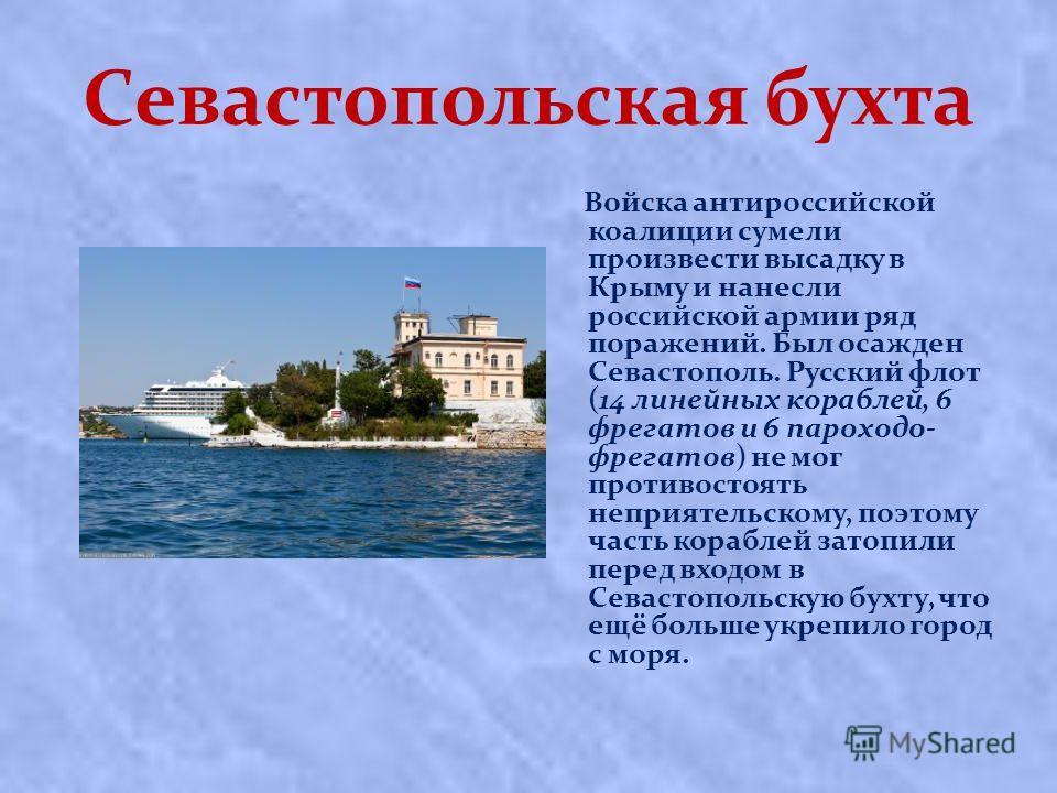 Севастопольская бухта Войска антироссийской коалиции сумели произвести высадку в Крыму и нанесли российской армии ряд поражений. Был осажден Севастополь. Русский флот (14 линейных кораблей, 6 фрегатов и 6 пароходо- фрегатов) не мог противостоять непр