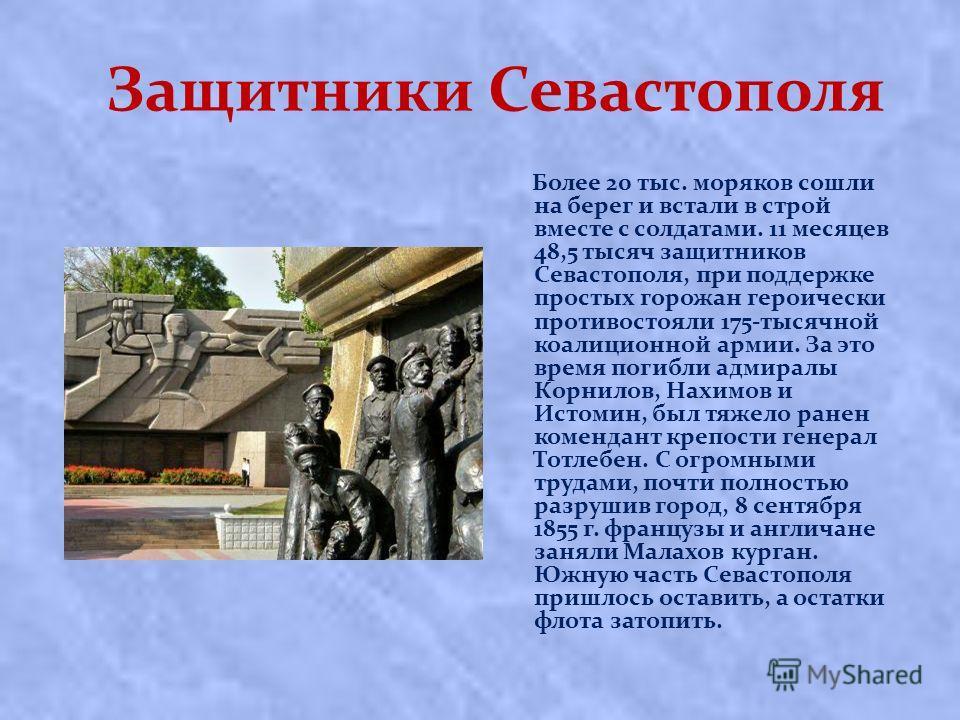 Защитники Севастополя Более 20 тыс. моряков сошли на берег и встали в строй вместе с солдатами. 11 месяцев 48,5 тысяч защитников Севастополя, при поддержке простых горожан героически противостояли 175-тысячной коалиционной армии. За это время погибли