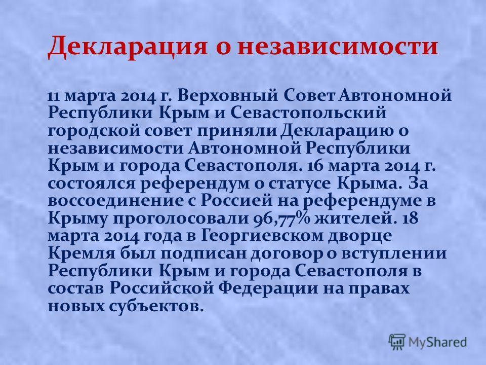 Декларация о независимости 11 марта 2014 г. Верховный Совет Автономной Республики Крым и Севастопольский городской совет приняли Декларацию о независимости Автономной Республики Крым и города Севастополя. 16 марта 2014 г. состоялся референдум о стату