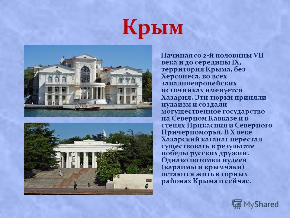 Крым Начиная со 2-й половины VII века и до середины IX, территория Крыма, без Херсонеса, во всех западноевропейских источниках именуется Хазария. Эти тюрки приняли иудаизм и создали могущественное государство на Северном Кавказе и в степях Прикаспия